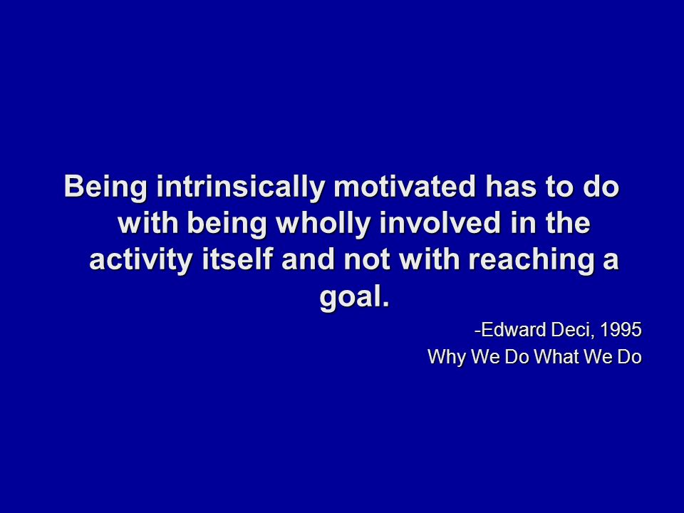 Being intrinsically motivated has to do with being wholly involved in the activity itself and not with reaching a goal.