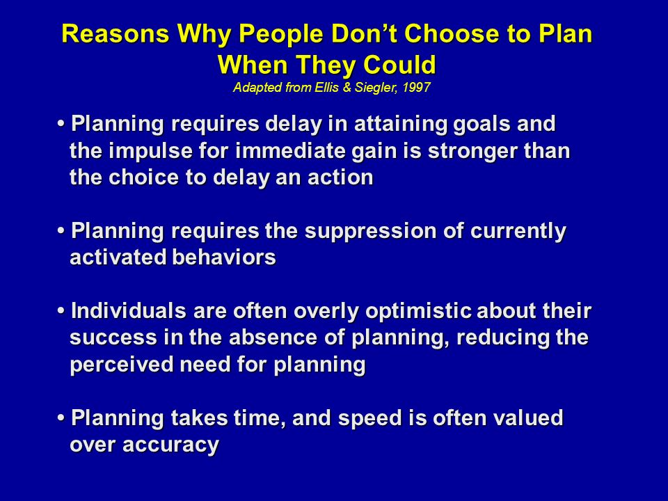 Reasons Why People Don't Choose to Plan When They Could Adapted from Ellis & Siegler, 1997 Planning requires delay in attaining goals and Planning requires delay in attaining goals and the impulse for immediate gain is stronger than the impulse for immediate gain is stronger than the choice to delay an action the choice to delay an action Planning requires the suppression of currently Planning requires the suppression of currently activated behaviors activated behaviors Individuals are often overly optimistic about their Individuals are often overly optimistic about their success in the absence of planning, reducing the success in the absence of planning, reducing the perceived need for planning perceived need for planning Planning takes time, and speed is often valued Planning takes time, and speed is often valued over accuracy over accuracy