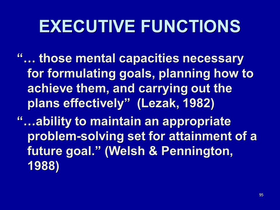 95 EXECUTIVE FUNCTIONS … those mental capacities necessary for formulating goals, planning how to achieve them, and carrying out the plans effectively (Lezak, 1982) …ability to maintain an appropriate problem-solving set for attainment of a future goal. (Welsh & Pennington, 1988)