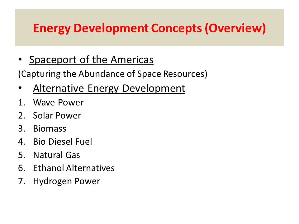 Energy Development Concepts (Overview) Spaceport of the Americas (Capturing the Abundance of Space Resources) Alternative Energy Development 1.Wave Power 2.Solar Power 3.Biomass 4.Bio Diesel Fuel 5.Natural Gas 6.Ethanol Alternatives 7.Hydrogen Power