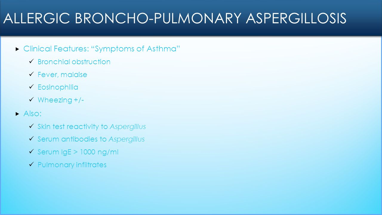  Clinical Features: Symptoms of Asthma Bronchial obstruction Fever, malaise Eosinophilia Wheezing +/-  Also: Skin test reactivity to Aspergillus Serum antibodies to Aspergillus Serum IgE > 1000 ng/ml Pulmonary infiltrates ALLERGIC BRONCHO-PULMONARY ASPERGILLOSIS
