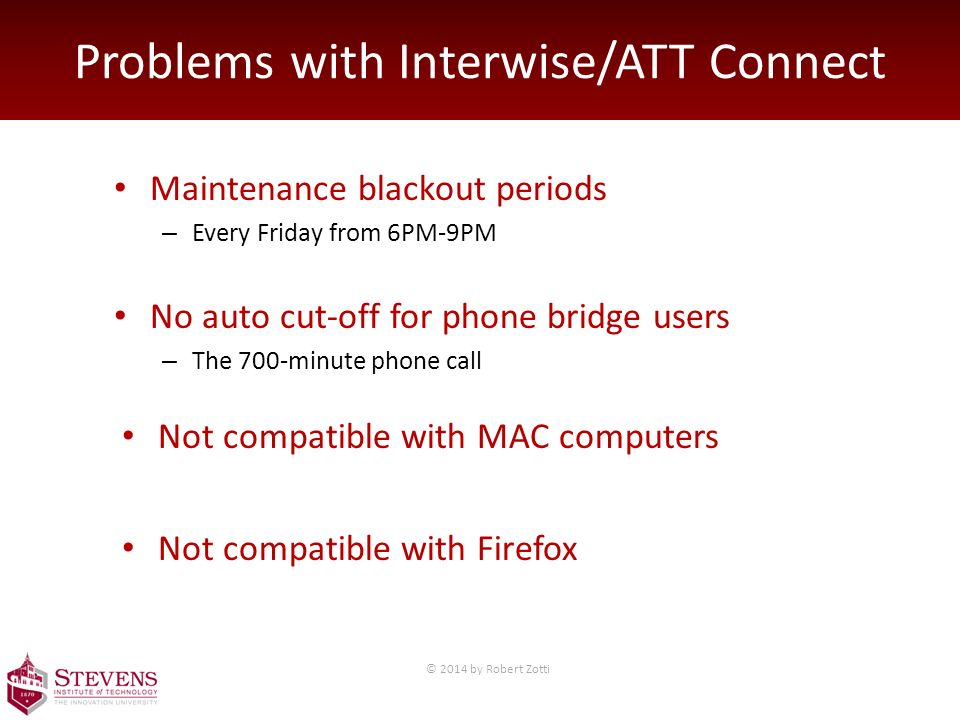 Problems with Interwise/ATT Connect Maintenance blackout periods – Every Friday from 6PM-9PM No auto cut-off for phone bridge users – The 700-minute phone call Not compatible with MAC computers Not compatible with Firefox © 2014 by Robert Zotti