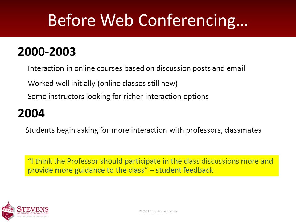 Before Web Conferencing… 2000-2003 2004 Interaction in online courses based on discussion posts and email Worked well initially (online classes still new) Some instructors looking for richer interaction options Students begin asking for more interaction with professors, classmates I think the Professor should participate in the class discussions more and provide more guidance to the class – student feedback © 2014 by Robert Zotti