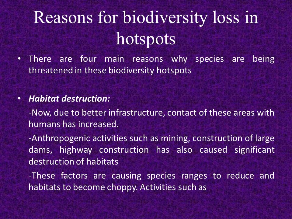 Reasons for biodiversity loss in hotspots There are four main reasons why species are being threatened in these biodiversity hotspots Habitat destruction: -Now, due to better infrastructure, contact of these areas with humans has increased.