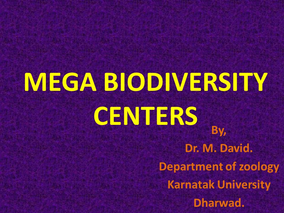 MEGA BIODIVERSITY CENTERS By, Dr. M. David. Department of zoology Karnatak University Dharwad.