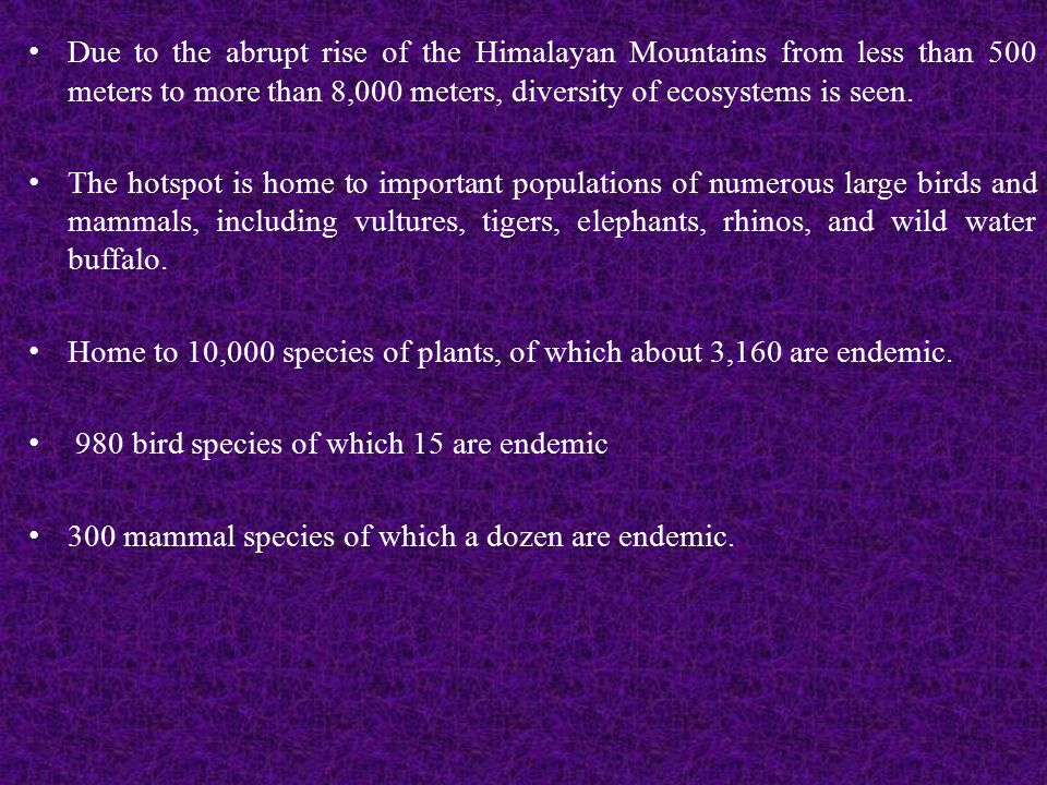 Due to the abrupt rise of the Himalayan Mountains from less than 500 meters to more than 8,000 meters, diversity of ecosystems is seen.