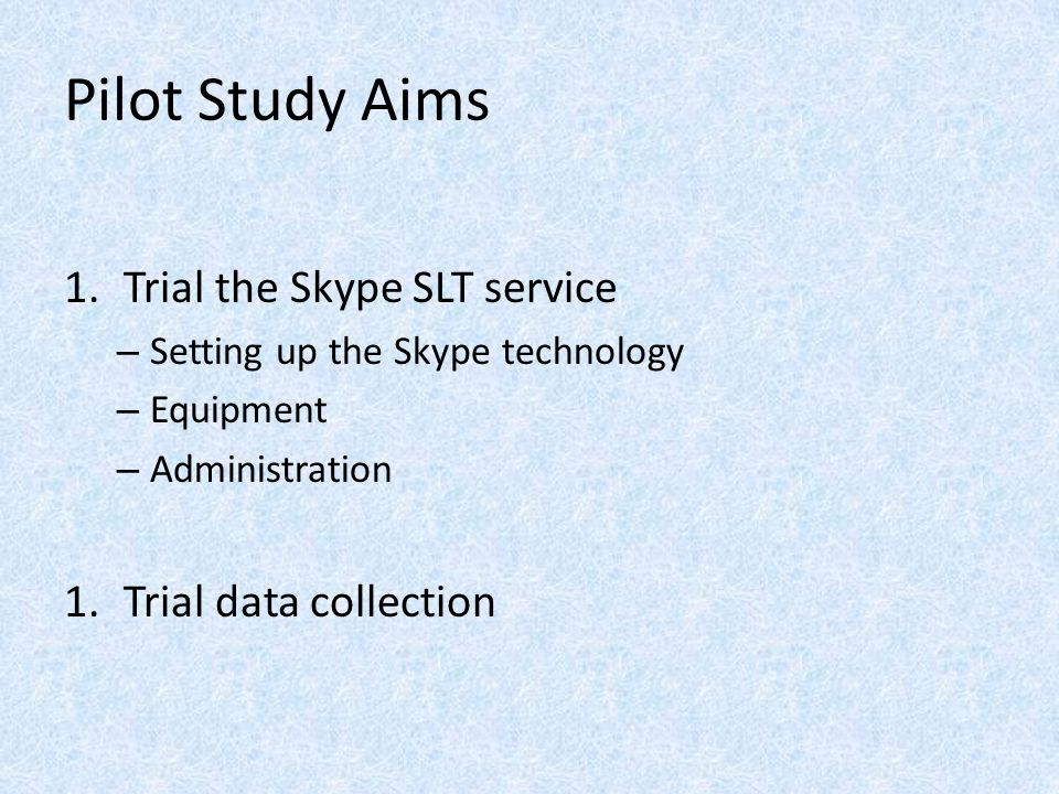 Pilot Study Aims 1.Trial the Skype SLT service – Setting up the Skype technology – Equipment – Administration 1.Trial data collection
