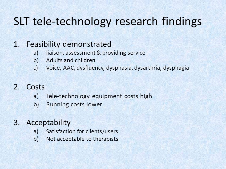 SLT tele-technology research findings 1.Feasibility demonstrated a)liaison, assessment & providing service b)Adults and children c)Voice, AAC, dysfluency, dysphasia, dysarthria, dysphagia 2.Costs a)Tele-technology equipment costs high b)Running costs lower 3.Acceptability a)Satisfaction for clients/users b)Not acceptable to therapists