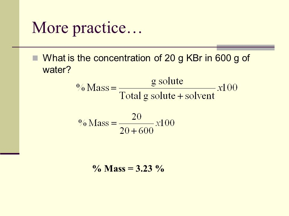 More practice… What is the concentration of 20 g KBr in 600 g of water % Mass = 3.23 %