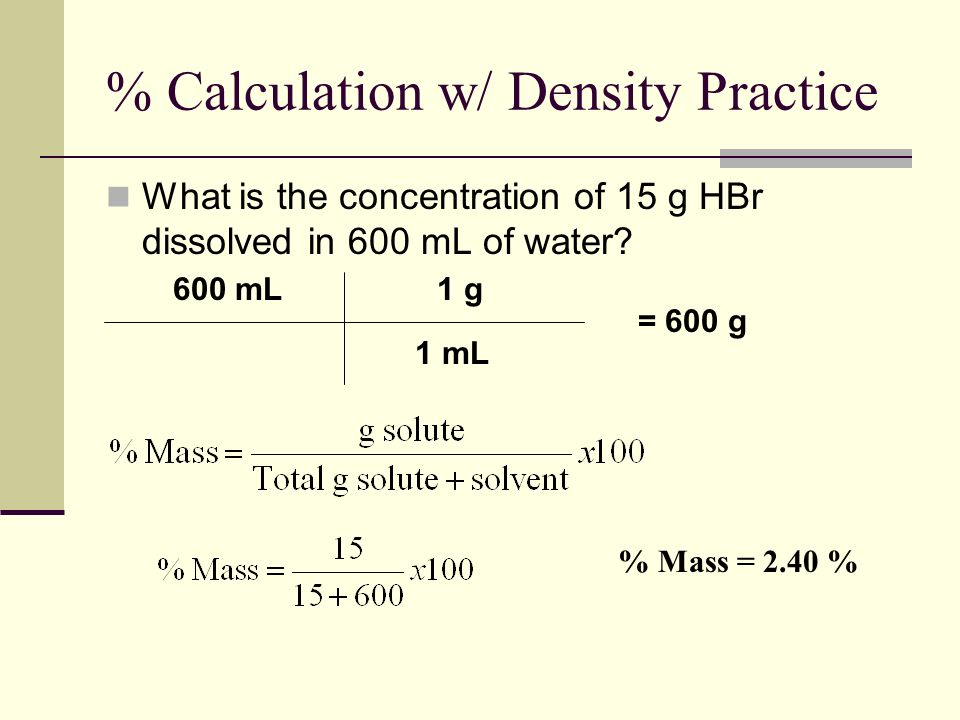 % Calculation w/ Density Practice What is the concentration of 15 g HBr dissolved in 600 mL of water.
