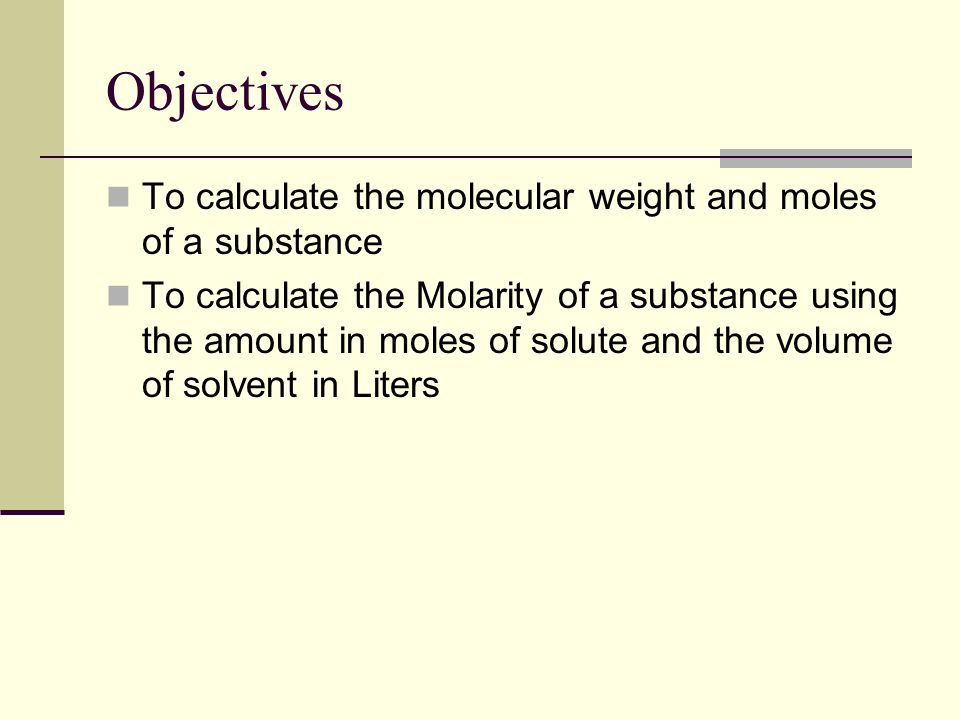 Objectives To calculate the molecular weight and moles of a substance To calculate the Molarity of a substance using the amount in moles of solute and the volume of solvent in Liters