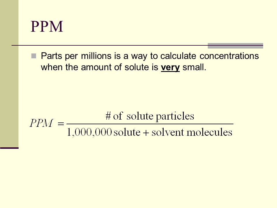 PPM Parts per millions is a way to calculate concentrations when the amount of solute is very small.