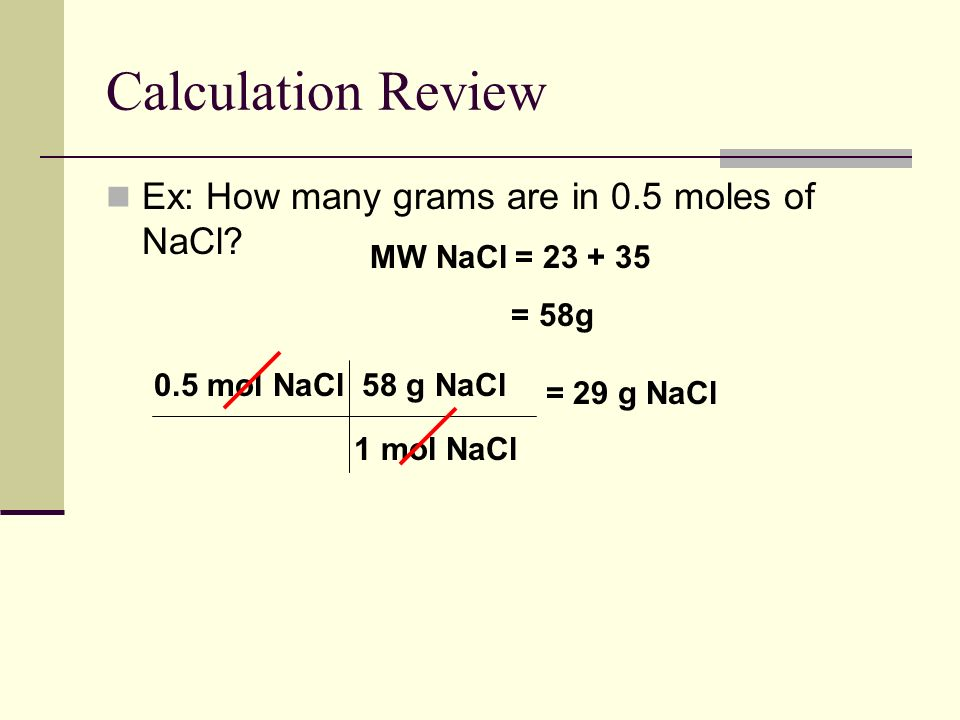 Calculation Review Ex: How many grams are in 0.5 moles of NaCl.