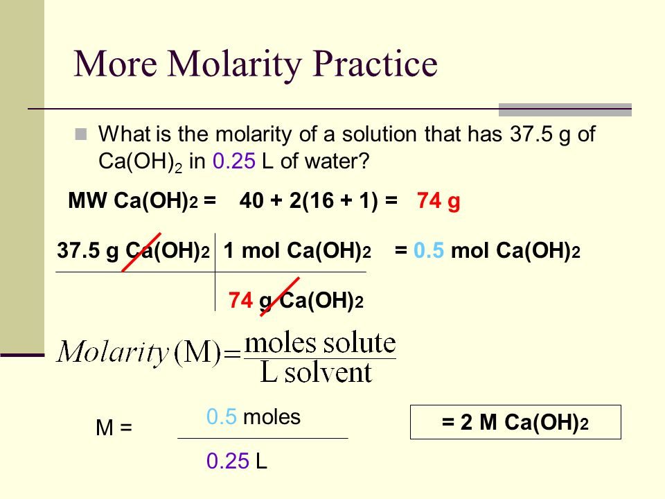 More Molarity Practice What is the molarity of a solution that has 37.5 g of Ca(OH) 2 in 0.25 L of water.