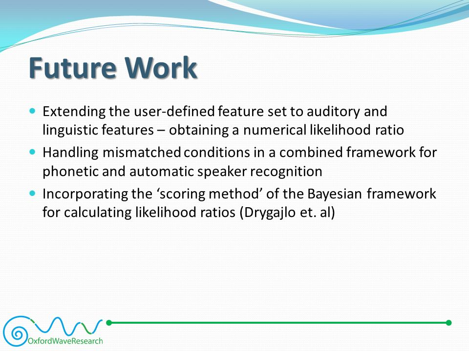 Future Work Extending the user-defined feature set to auditory and linguistic features – obtaining a numerical likelihood ratio Handling mismatched conditions in a combined framework for phonetic and automatic speaker recognition Incorporating the 'scoring method' of the Bayesian framework for calculating likelihood ratios (Drygajlo et.