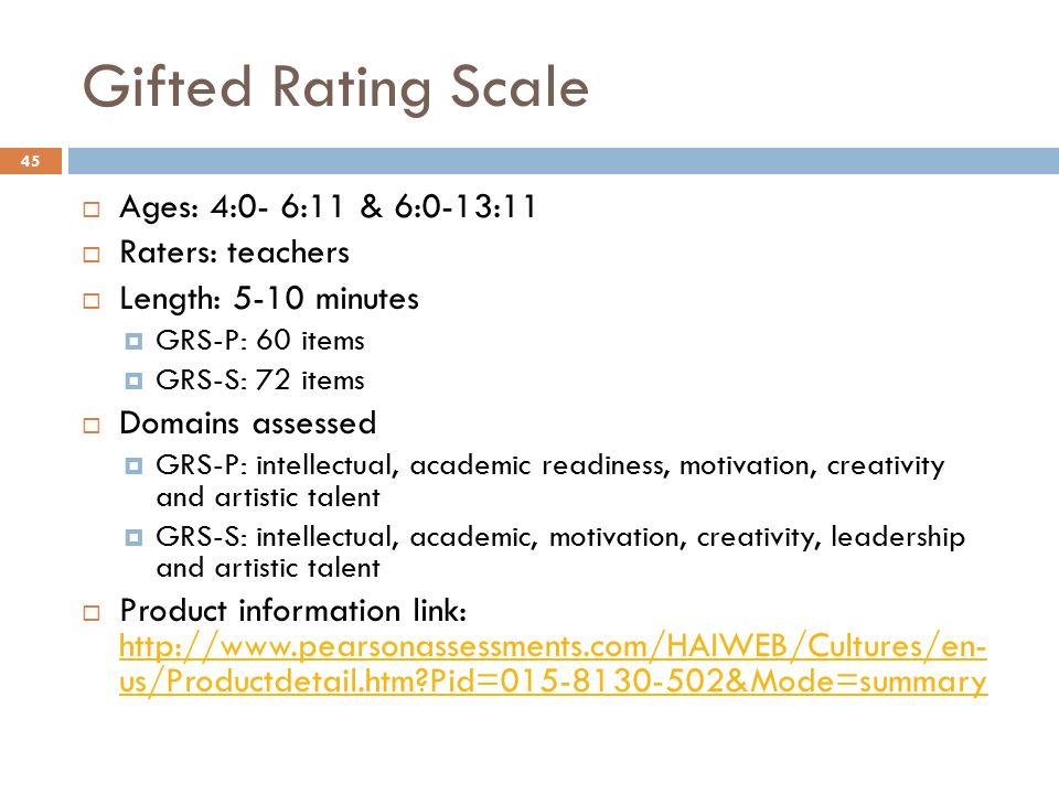 45 Gifted Rating Scale 45  Ages: 4:0- 6:11 & 6:0-13:11  Raters: teachers  Length: 5-10 minutes  GRS-P: 60 items  GRS-S: 72 items  Domains ...