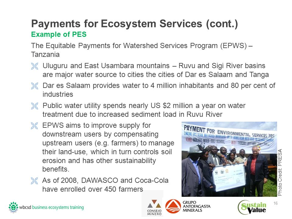16 Payments for Ecosystem Services (cont.) Example of PES The Equitable Payments for Watershed Services Program (EPWS) – Tanzania  Uluguru and East Usambara mountains – Ruvu and Sigi River basins are major water source to cities the cities of Dar es Salaam and Tanga  Dar es Salaam provides water to 4 million inhabitants and 80 per cent of industries  Public water utility spends nearly US $2 million a year on water treatment due to increased sediment load in Ruvu River  EPWS aims to improve supply for downstream users by compensating upstream users (e.g.