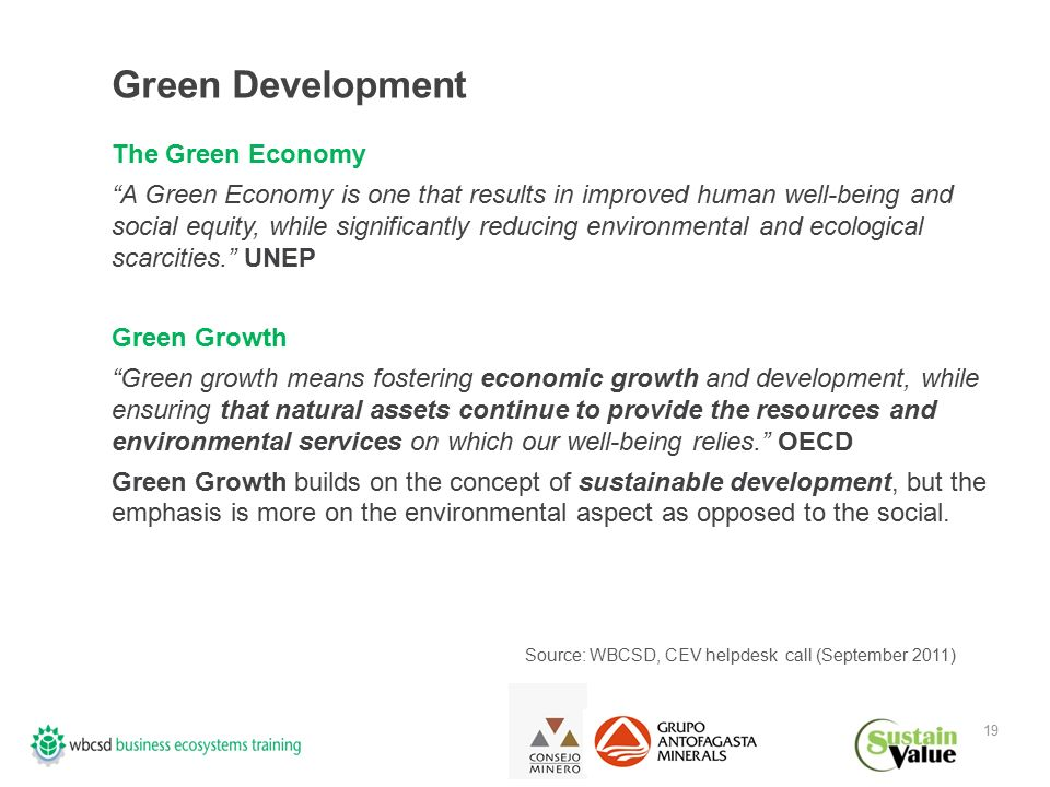 19 Green Development The Green Economy A Green Economy is one that results in improved human well-being and social equity, while significantly reducing environmental and ecological scarcities. UNEP Green Growth Green growth means fostering economic growth and development, while ensuring that natural assets continue to provide the resources and environmental services on which our well-being relies. OECD Green Growth builds on the concept of sustainable development, but the emphasis is more on the environmental aspect as opposed to the social.