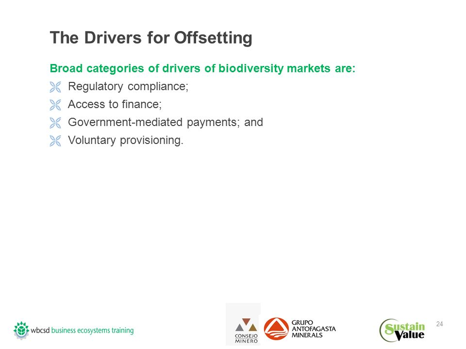 24 The Drivers for Offsetting Broad categories of drivers of biodiversity markets are:  Regulatory compliance;  Access to finance;  Government-mediated payments; and  Voluntary provisioning.