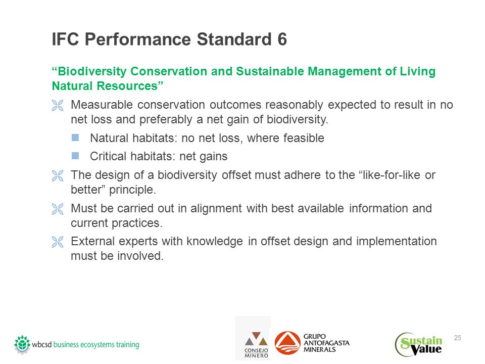 25 IFC Performance Standard 6 Biodiversity Conservation and Sustainable Management of Living Natural Resources  Measurable conservation outcomes reasonably expected to result in no net loss and preferably a net gain of biodiversity.