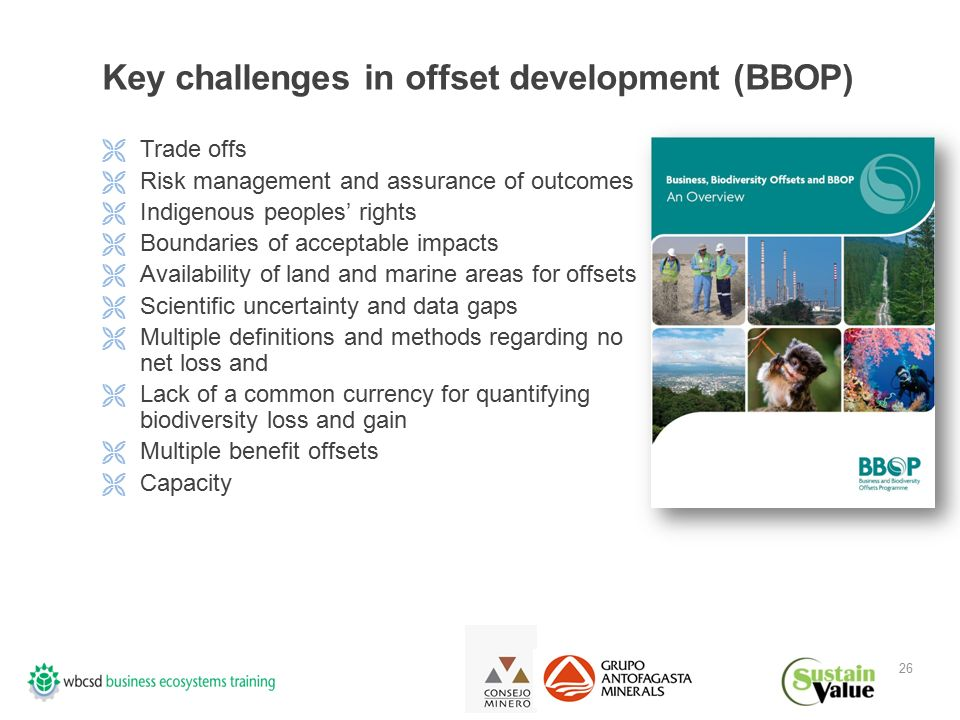 26 Key challenges in offset development (BBOP)  Trade offs  Risk management and assurance of outcomes  Indigenous peoples' rights  Boundaries of acceptable impacts  Availability of land and marine areas for offsets  Scientific uncertainty and data gaps  Multiple definitions and methods regarding no net loss and  Lack of a common currency for quantifying biodiversity loss and gain  Multiple benefit offsets  Capacity