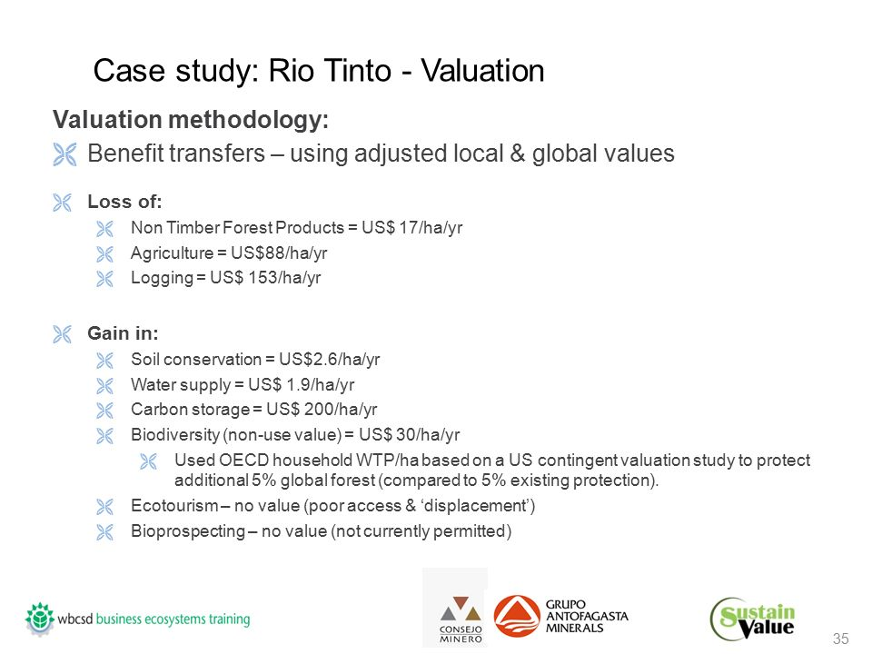 35 Valuation methodology:  Benefit transfers – using adjusted local & global values  Loss of:  Non Timber Forest Products = US$ 17/ha/yr  Agriculture = US$88/ha/yr  Logging = US$ 153/ha/yr  Gain in:  Soil conservation = US$2.6/ha/yr  Water supply = US$ 1.9/ha/yr  Carbon storage = US$ 200/ha/yr  Biodiversity (non-use value) = US$ 30/ha/yr  Used OECD household WTP/ha based on a US contingent valuation study to protect additional 5% global forest (compared to 5% existing protection).