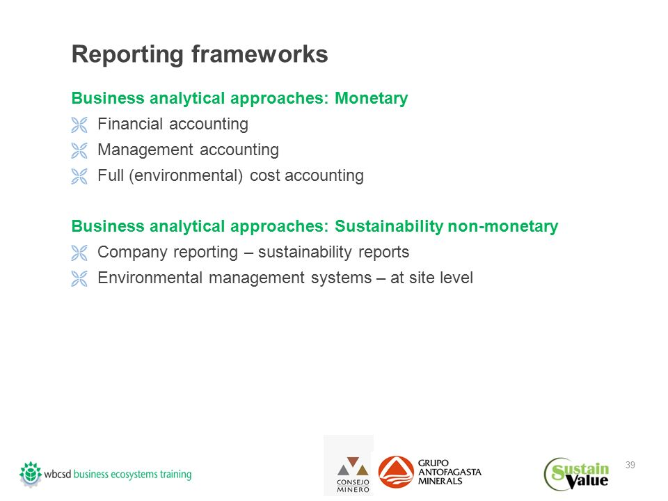 39 Reporting frameworks Business analytical approaches: Monetary  Financial accounting  Management accounting  Full (environmental) cost accounting Business analytical approaches: Sustainability non-monetary  Company reporting – sustainability reports  Environmental management systems – at site level