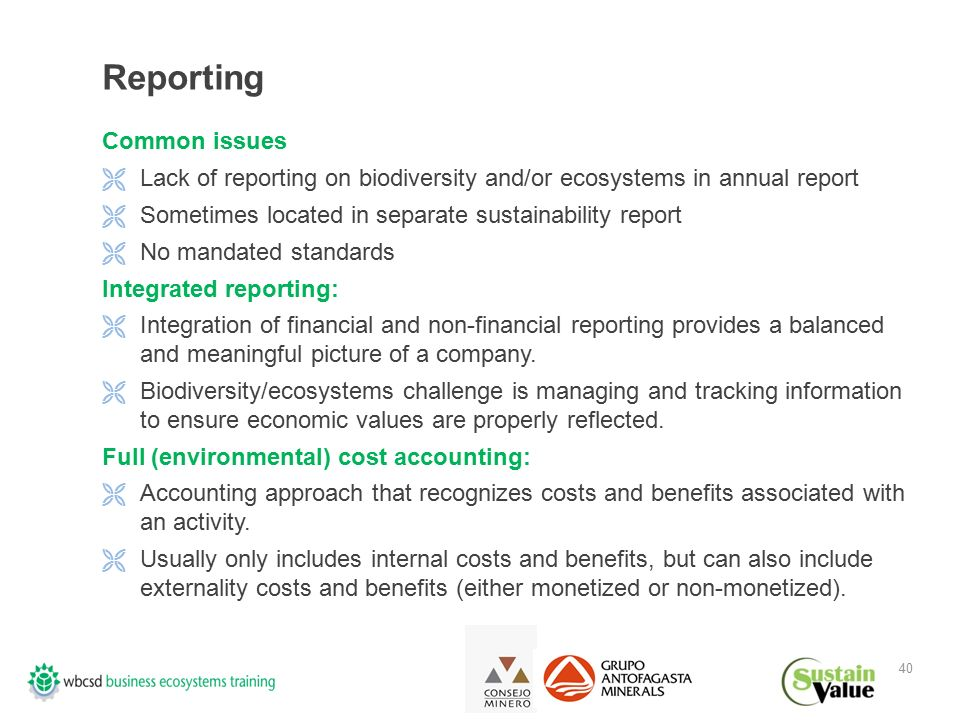 40 Reporting Common issues  Lack of reporting on biodiversity and/or ecosystems in annual report  Sometimes located in separate sustainability report  No mandated standards Integrated reporting:  Integration of financial and non-financial reporting provides a balanced and meaningful picture of a company.