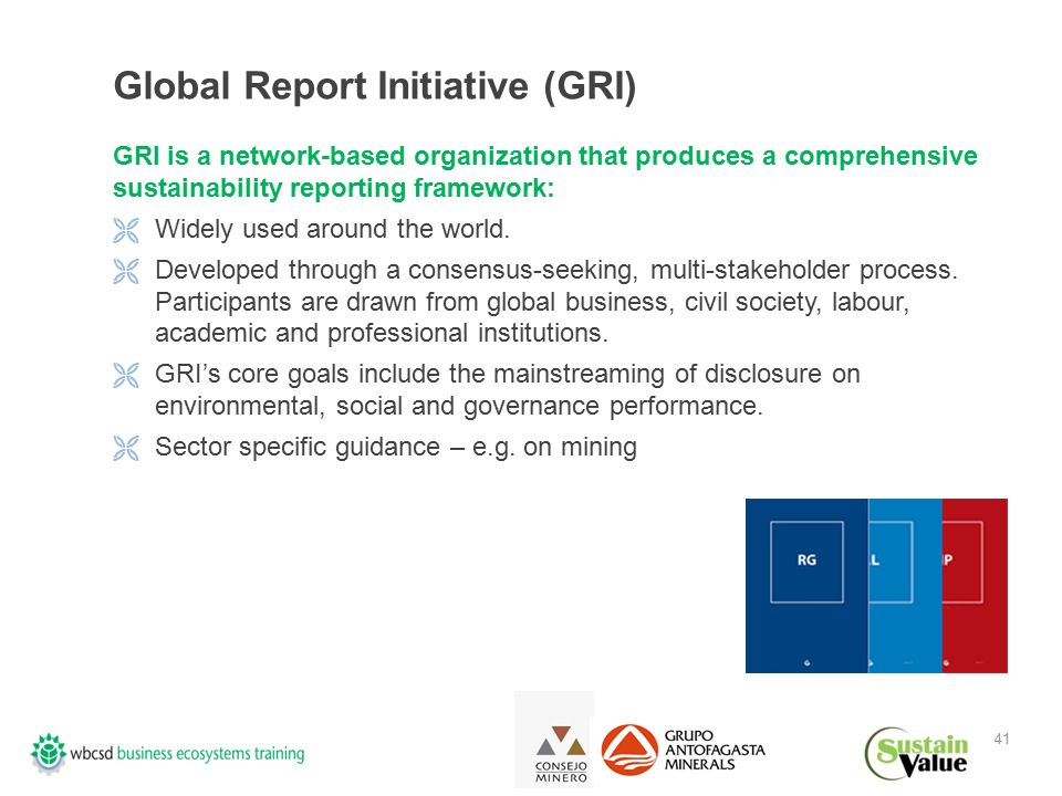 41 Global Report Initiative (GRI) GRI is a network-based organization that produces a comprehensive sustainability reporting framework:  Widely used around the world.