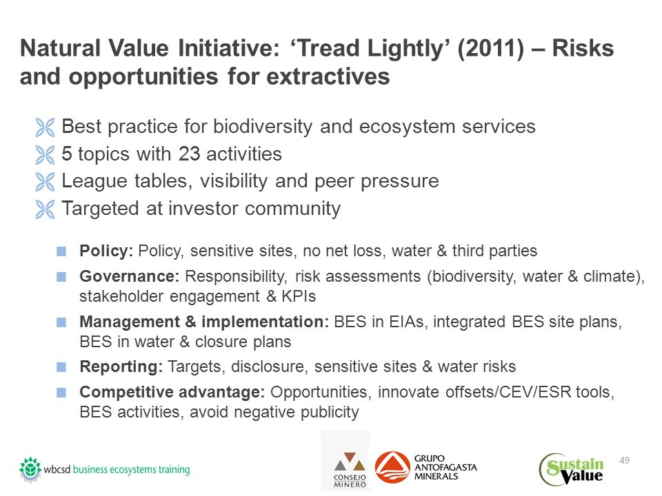 Natural Value Initiative: 'Tread Lightly' (2011) – Risks and opportunities for extractives 49  Best practice for biodiversity and ecosystem services  5 topics with 23 activities  League tables, visibility and peer pressure  Targeted at investor community  Policy: Policy, sensitive sites, no net loss, water & third parties  Governance: Responsibility, risk assessments (biodiversity, water & climate), stakeholder engagement & KPIs  Management & implementation: BES in EIAs, integrated BES site plans, BES in water & closure plans  Reporting: Targets, disclosure, sensitive sites & water risks  Competitive advantage: Opportunities, innovate offsets/CEV/ESR tools, BES activities, avoid negative publicity
