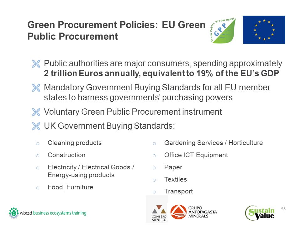 58 Green Procurement Policies: EU Green Public Procurement  Public authorities are major consumers, spending approximately 2 trillion Euros annually, equivalent to 19% of the EU's GDP  Mandatory Government Buying Standards for all EU member states to harness governments' purchasing powers  Voluntary Green Public Procurement instrument  UK Government Buying Standards: o Cleaning products o Construction o Electricity / Electrical Goods / Energy-using products o Food, Furniture o Gardening Services / Horticulture o Office ICT Equipment o Paper o Textiles o Transport