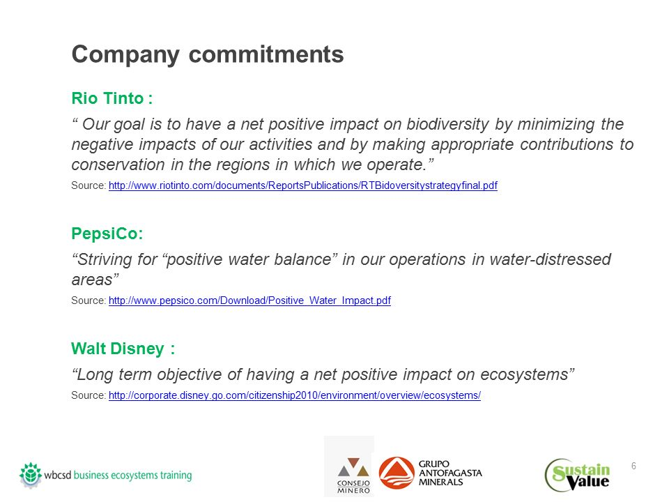 6 Company commitments Rio Tinto : Our goal is to have a net positive impact on biodiversity by minimizing the negative impacts of our activities and by making appropriate contributions to conservation in the regions in which we operate. Source: http://www.riotinto.com/documents/ReportsPublications/RTBidoversitystrategyfinal.pdfhttp://www.riotinto.com/documents/ReportsPublications/RTBidoversitystrategyfinal.pdf PepsiCo: Striving for positive water balance in our operations in water-distressed areas Source: http://www.pepsico.com/Download/Positive_Water_Impact.pdfhttp://www.pepsico.com/Download/Positive_Water_Impact.pdf Walt Disney : Long term objective of having a net positive impact on ecosystems Source: http://corporate.disney.go.com/citizenship2010/environment/overview/ecosystems/http://corporate.disney.go.com/citizenship2010/environment/overview/ecosystems/