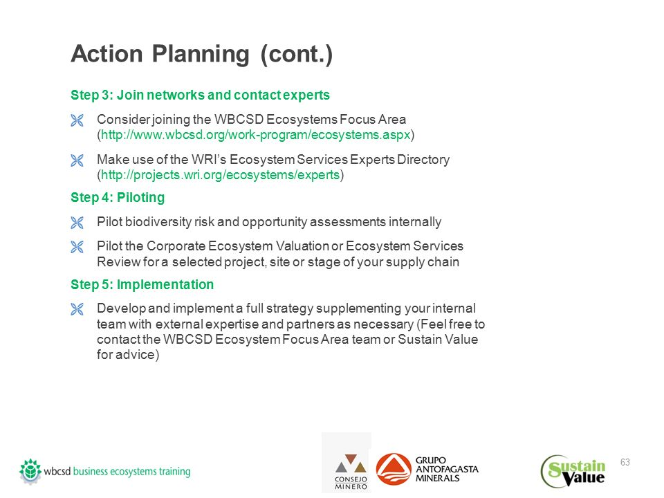 63 Action Planning (cont.) Step 3: Join networks and contact experts  Consider joining the WBCSD Ecosystems Focus Area (http://www.wbcsd.org/work-program/ecosystems.aspx)  Make use of the WRI's Ecosystem Services Experts Directory (http://projects.wri.org/ecosystems/experts) Step 4: Piloting  Pilot biodiversity risk and opportunity assessments internally  Pilot the Corporate Ecosystem Valuation or Ecosystem Services Review for a selected project, site or stage of your supply chain Step 5: Implementation  Develop and implement a full strategy supplementing your internal team with external expertise and partners as necessary (Feel free to contact the WBCSD Ecosystem Focus Area team or Sustain Value for advice)