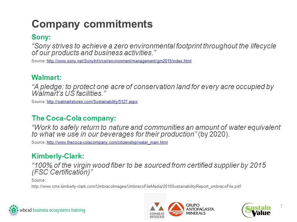 7 Company commitments Sony: Sony strives to achieve a zero environmental footprint throughout the lifecycle of our products and business activities. Source: http://www.sony.net/SonyInfo/csr/environment/management/gm2015/index.htmlhttp://www.sony.net/SonyInfo/csr/environment/management/gm2015/index.html Walmart: A pledge: to protect one acre of conservation land for every acre occupied by Walmart's US facilities. Source: http://walmartstores.com/Sustainability/5127.aspxhttp://walmartstores.com/Sustainability/5127.aspx The Coca-Cola company: Work to safely return to nature and communities an amount of water equivalent to what we use in our beverages for their production (by 2020).
