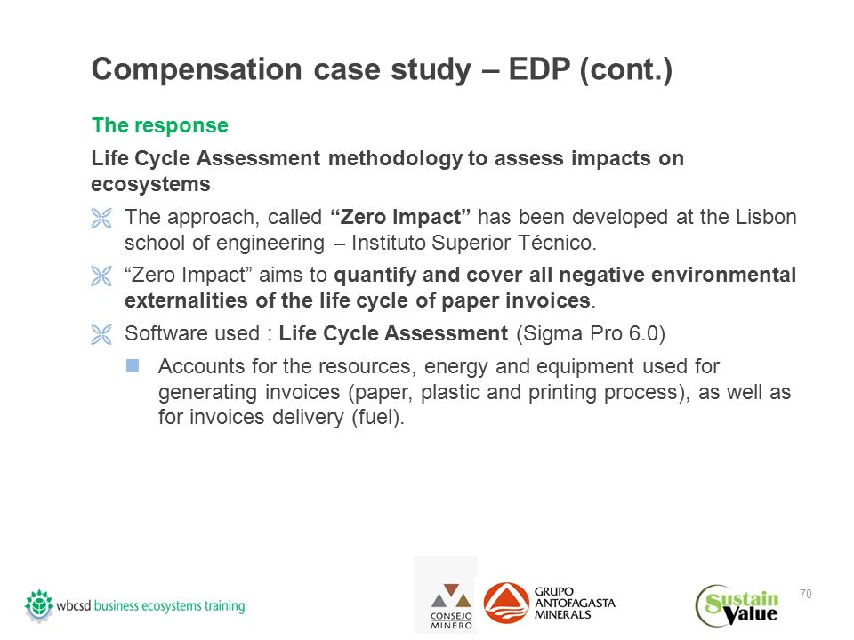 70 Compensation case study – EDP (cont.) The response Life Cycle Assessment methodology to assess impacts on ecosystems  The approach, called Zero Impact has been developed at the Lisbon school of engineering – Instituto Superior Técnico.