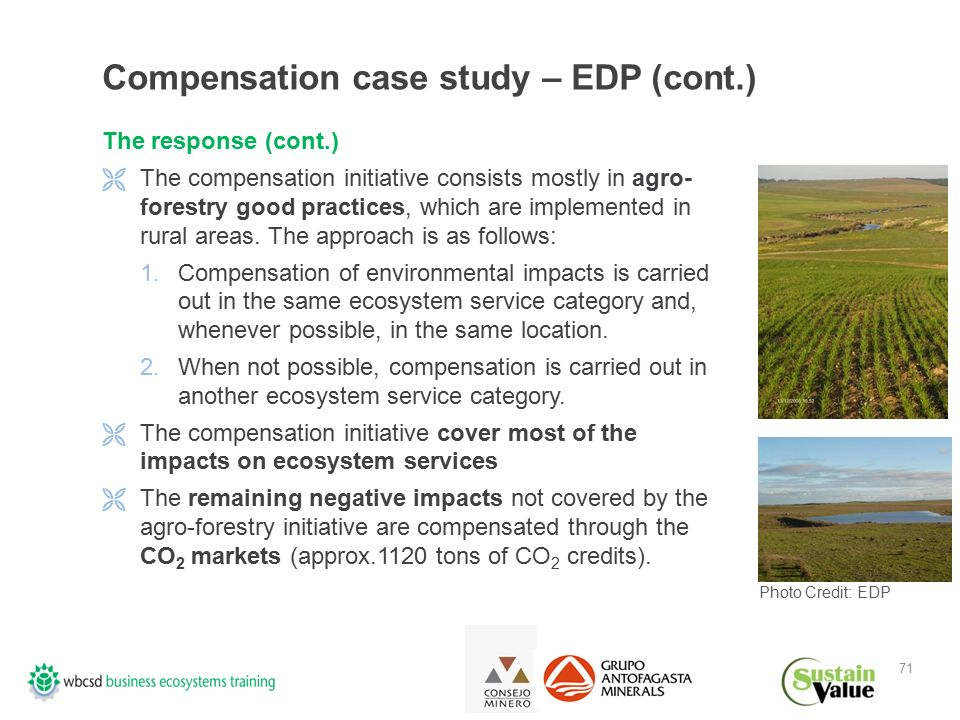 71 Compensation case study – EDP (cont.) The response (cont.)  The compensation initiative consists mostly in agro- forestry good practices, which are implemented in rural areas.