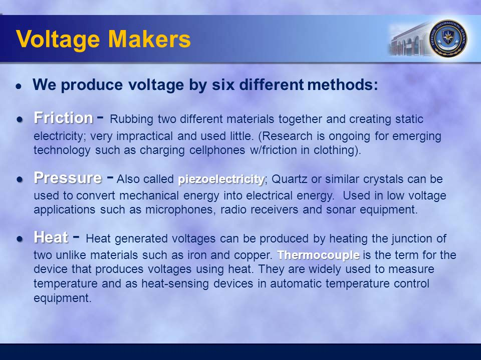 Voltage Makers ● We produce voltage by six different methods: ● Friction ● Friction - Rubbing two different materials together and creating static electricity; very impractical and used little.