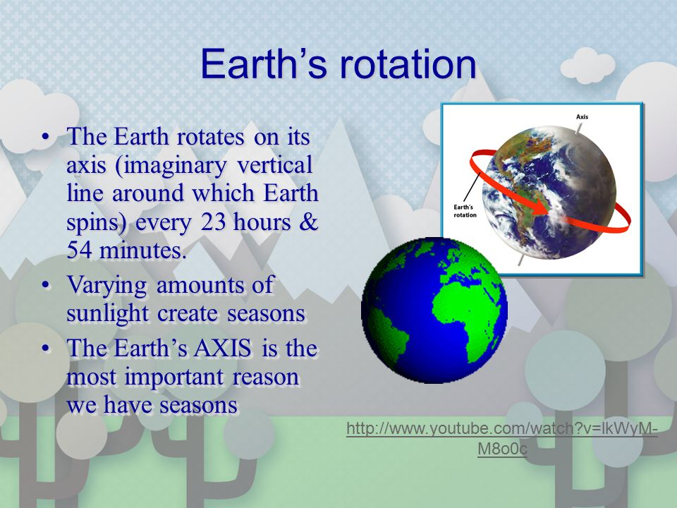 Earth's rotation The Earth rotates on its axis (imaginary vertical line around which Earth spins) every 23 hours & 54 minutes.The Earth rotates on its axis (imaginary vertical line around which Earth spins) every 23 hours & 54 minutes.