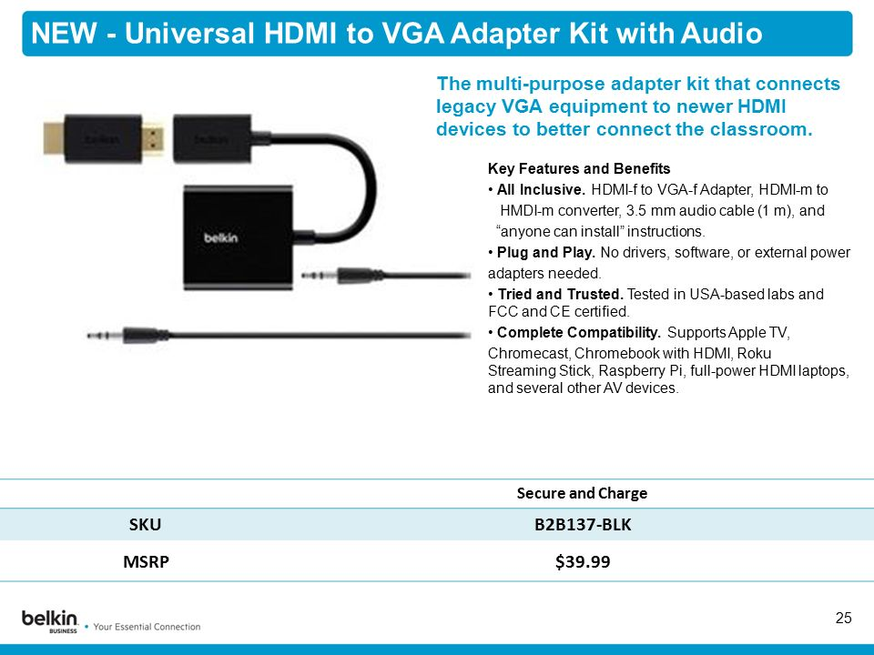 NEW - Universal HDMI to VGA Adapter Kit with Audio 25 Secure and Charge SKUB2B137-BLK MSRP$39.99 Key Features and Benefits All Inclusive.