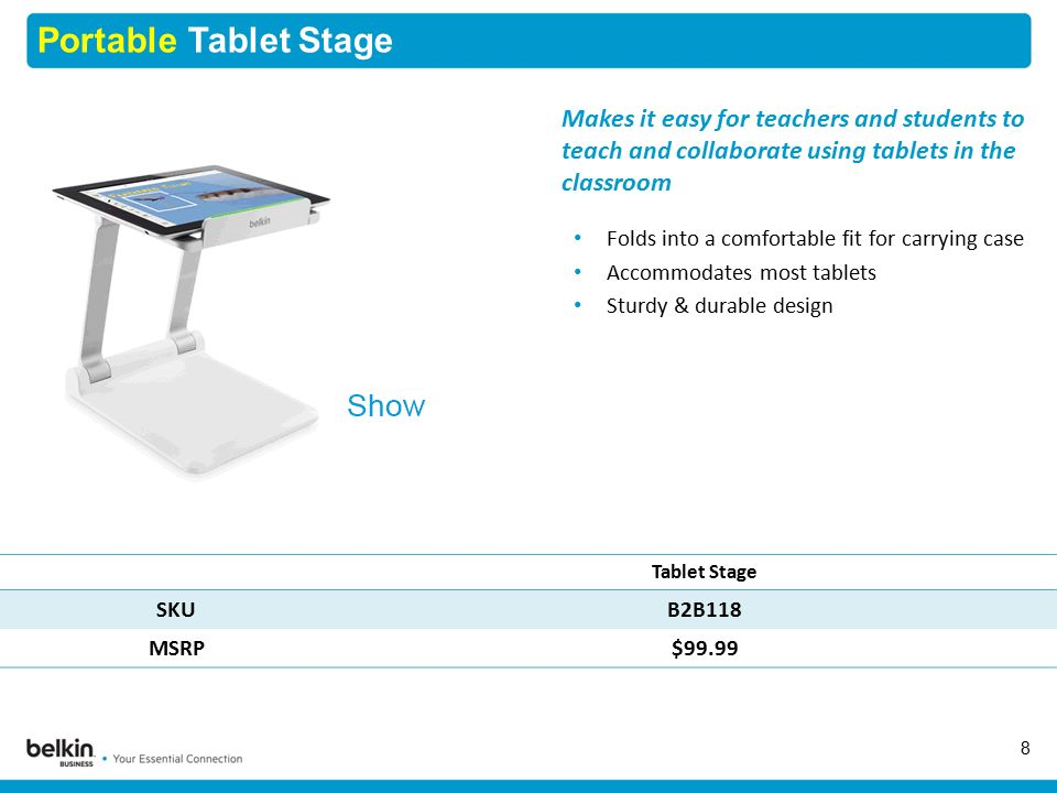Portable Tablet Stage 8 Tablet Stage SKUB2B118 MSRP$99.99 Makes it easy for teachers and students to teach and collaborate using tablets in the classroom Folds into a comfortable fit for carrying case Accommodates most tablets Sturdy & durable design