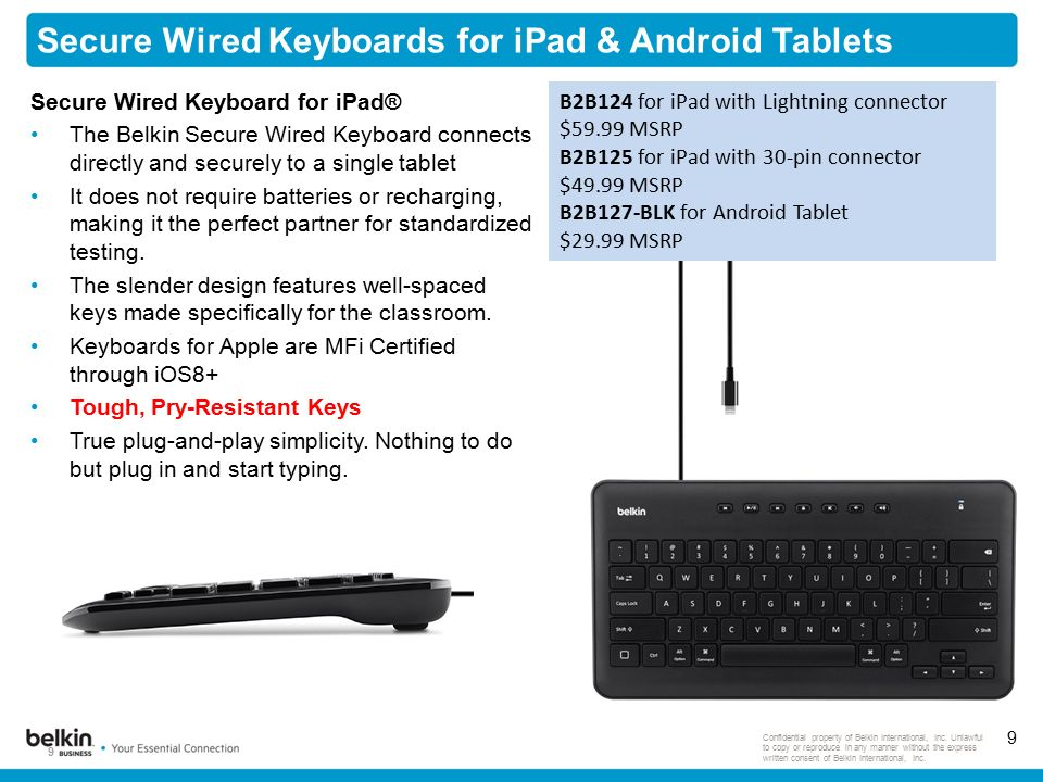 9 Secure Wired Keyboards for iPad & Android Tablets 9 Confidential property of Belkin International, Inc.