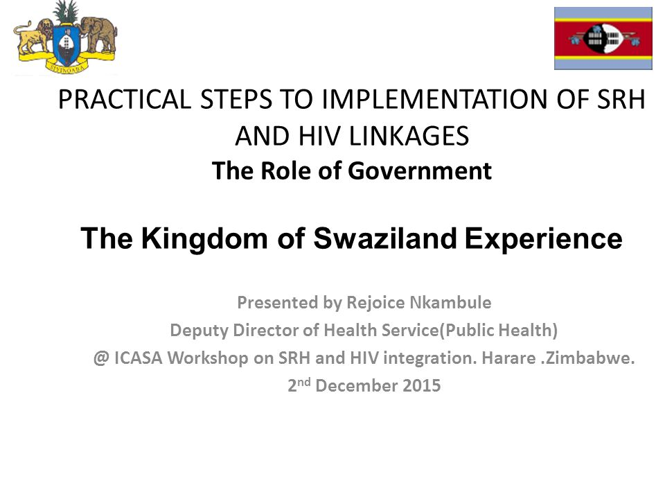 PRACTICAL STEPS TO IMPLEMENTATION OF SRH AND HIV LINKAGES The Role of Government The Kingdom of Swaziland Experience Presented by Rejoice Nkambule Deputy Director of Health Service(Public Health) @ ICASA Workshop on SRH and HIV integration.