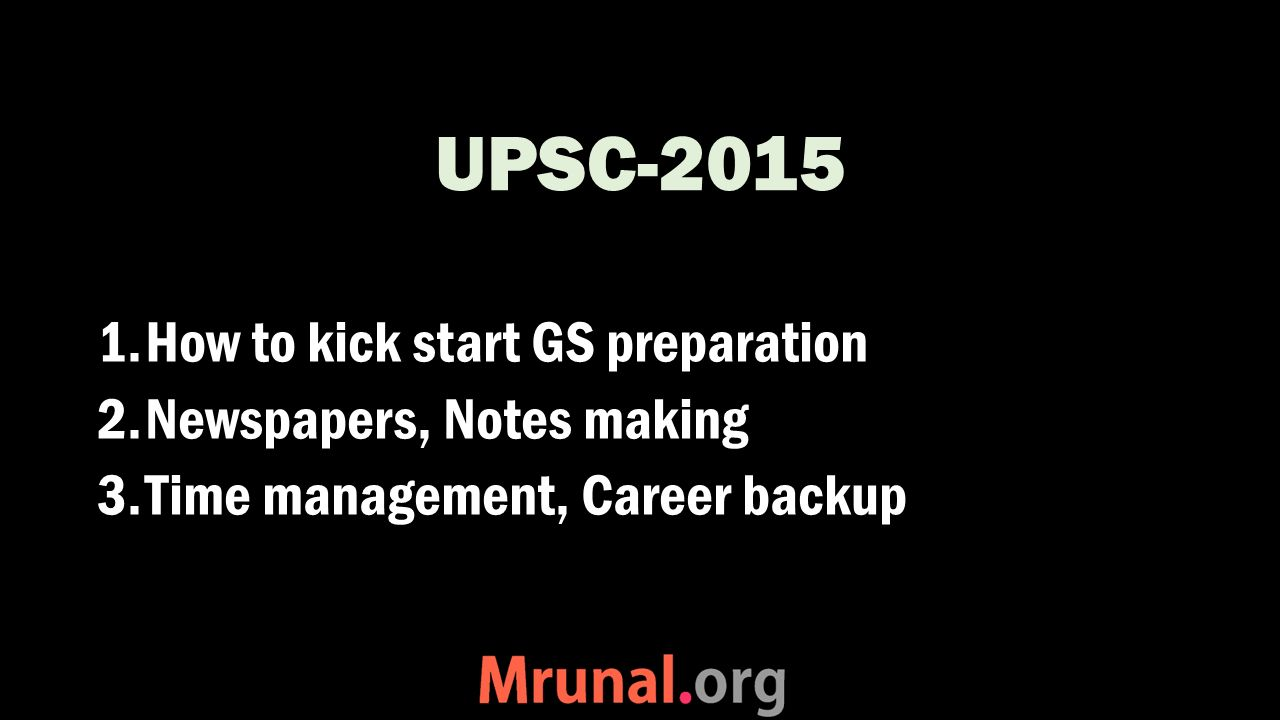 UPSC-2015 1.How to kick start GS preparation 2.Newspapers, Notes making 3.Time management, Career backup