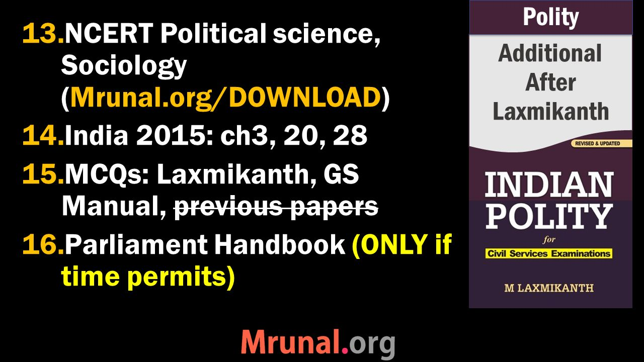 13.NCERT Political science, Sociology (Mrunal.org/DOWNLOAD) 14.India 2015: ch3, 20, 28 15.MCQs: Laxmikanth, GS Manual, previous papers 16.Parliament Handbook (ONLY if time permits) Additional After Laxmikanth Polity