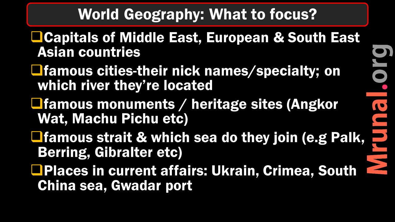  Capitals of Middle East, European & South East Asian countries  famous cities-their nick names/specialty; on which river they're located  famous monuments / heritage sites (Angkor Wat, Machu Pichu etc)  famous strait & which sea do they join (e.g Palk, Berring, Gibralter etc)  Places in current affairs: Ukrain, Crimea, South China sea, Gwadar port World Geography: What to focus