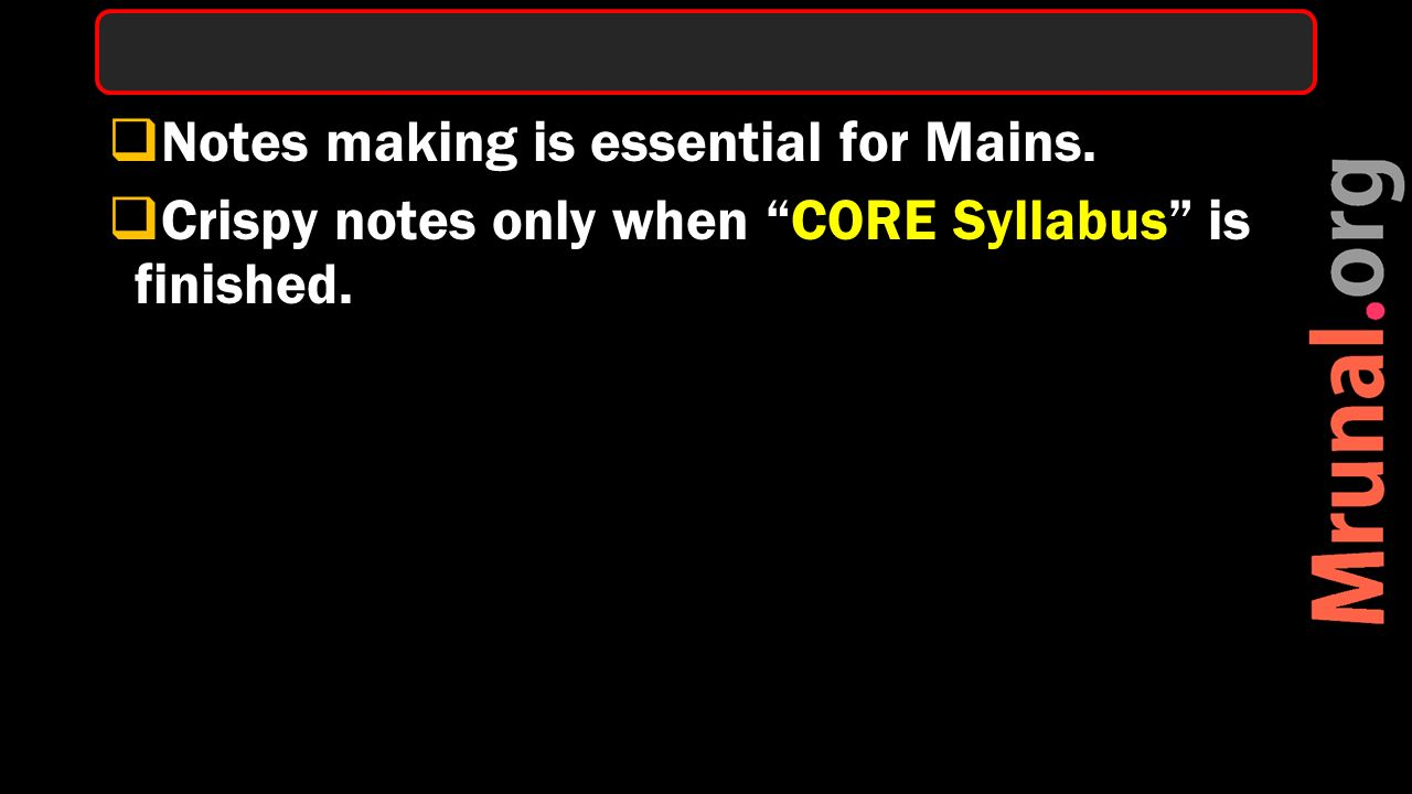  Notes making is essential for Mains.  Crispy notes only when CORE Syllabus is finished.