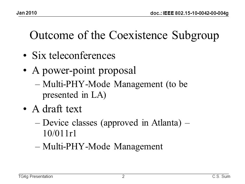 doc.: IEEE g TG4g Presentation Outcome of the Coexistence Subgroup Six teleconferences A power-point proposal –Multi-PHY-Mode Management (to be presented in LA) A draft text –Device classes (approved in Atlanta) – 10/011r1 –Multi-PHY-Mode Management 2 Jan 2010 C.S.