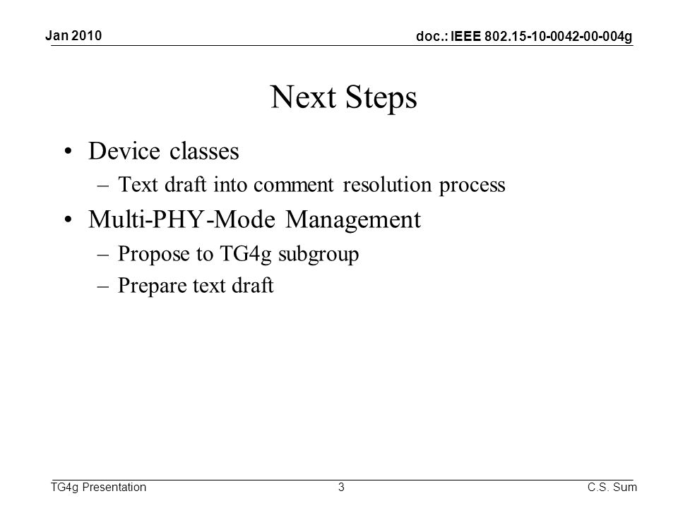 doc.: IEEE g TG4g Presentation Next Steps Device classes –Text draft into comment resolution process Multi-PHY-Mode Management –Propose to TG4g subgroup –Prepare text draft 3 Jan 2010 C.S.