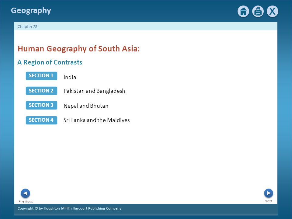 Copyright © by Houghton Mifflin Harcourt Publishing Company Next Previous Geography Chapter 25 A Region of Contrasts Human Geography of South Asia: India Pakistan and Bangladesh Nepal and Bhutan Sri Lanka and the Maldives SECTION 2 SECTION 1 SECTION 4 SECTION 3