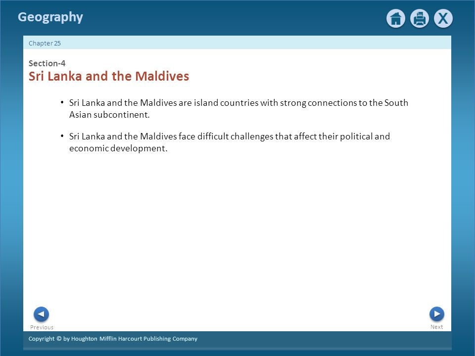 Copyright © by Houghton Mifflin Harcourt Publishing Company Next Previous Geography Chapter 25 Section-4 Sri Lanka and the Maldives Sri Lanka and the Maldives are island countries with strong connections to the South Asian subcontinent.